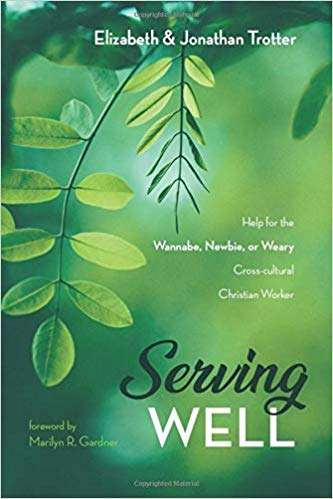 Serving Well: Help for the Wannabe, Newbie, or Weary Cross-cultural Christian Worker